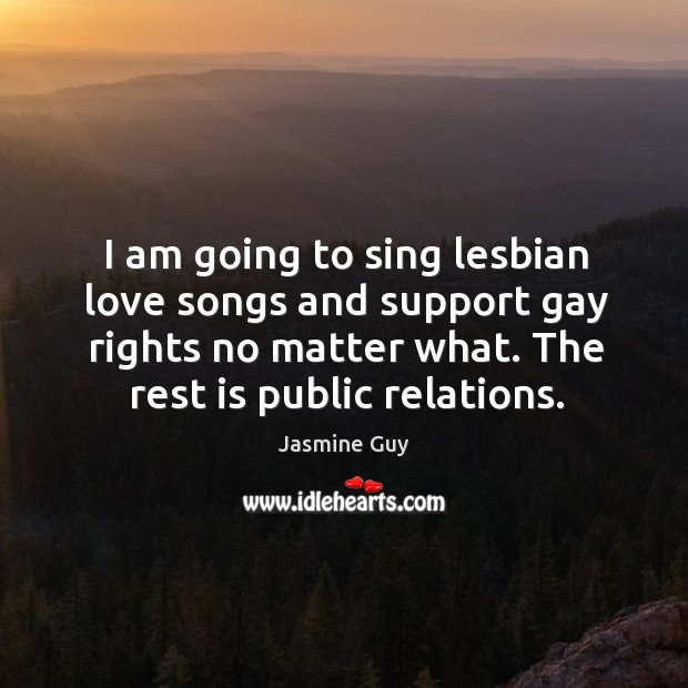 Image, I am going to sing lesbian love songs and support gay rights no matter what. The rest is public relations.