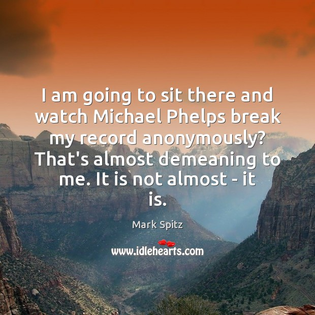 I am going to sit there and watch Michael Phelps break my Image
