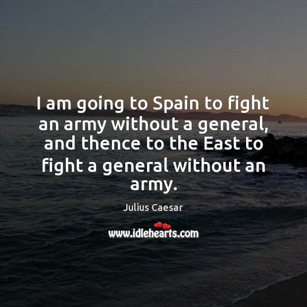 Image, I am going to Spain to fight an army without a general,