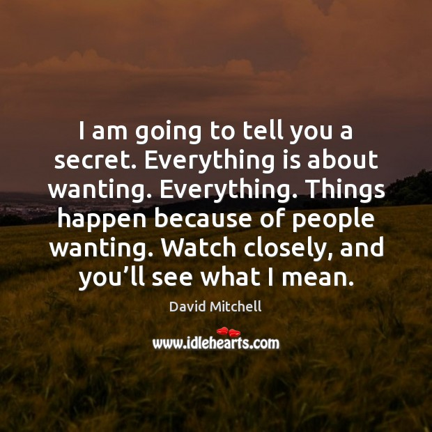 I am going to tell you a secret. Everything is about wanting. Image