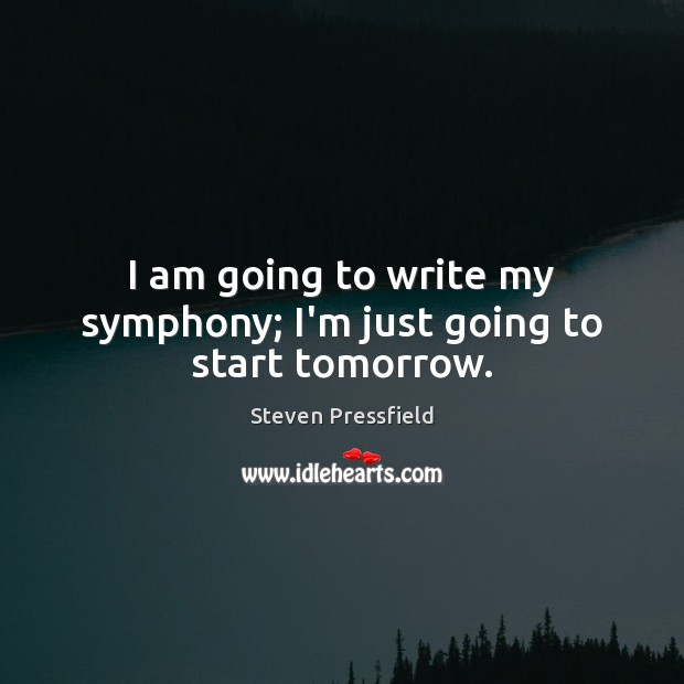 I am going to write my symphony; I'm just going to start tomorrow. Image