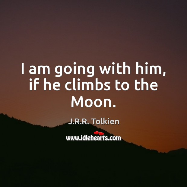I am going with him, if he climbs to the Moon. Image