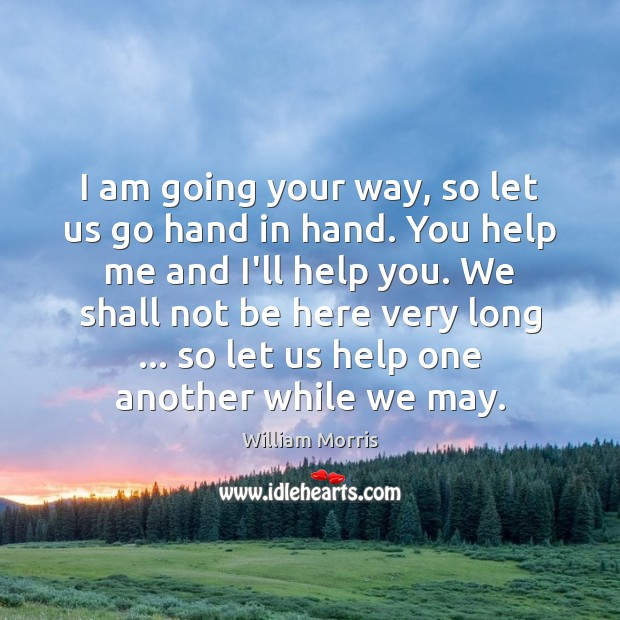 I am going your way, so let us go hand in hand. William Morris Picture Quote