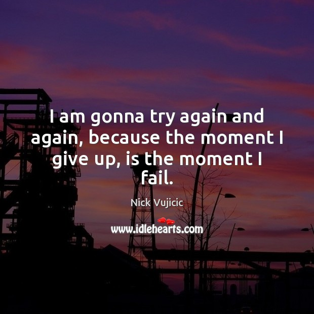I am gonna try again and again, because the moment I give up, is the moment I fail. Try Again Quotes Image