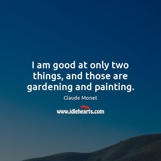I am good at only two things, and those are gardening and painting. Claude Monet Picture Quote