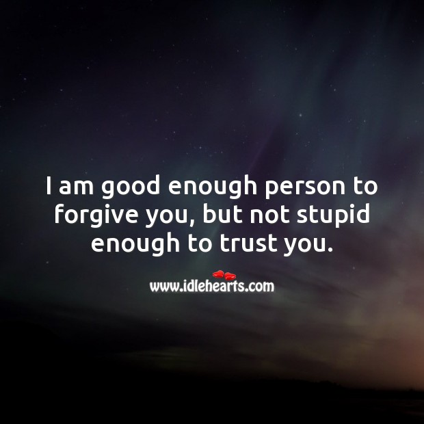 Image, I am good enough person to forgive you, but not stupid enough to trust you.