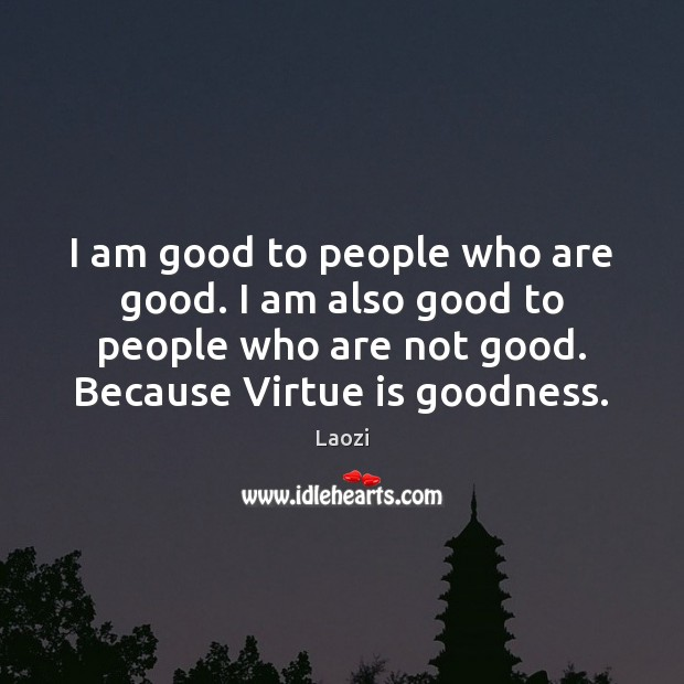 Image, I am good to people who are good. I am also good