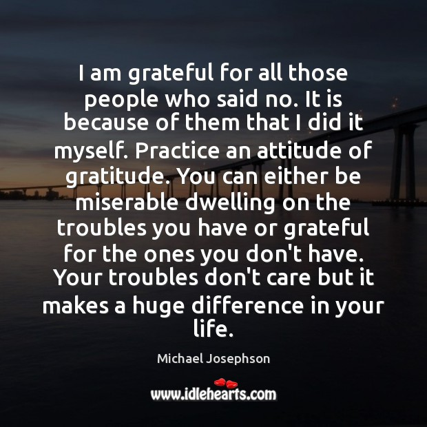 I am grateful for all those people who said no. It is Michael Josephson Picture Quote