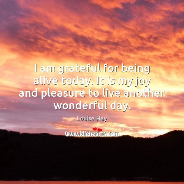 I am grateful for being alive today. It is my joy and Image