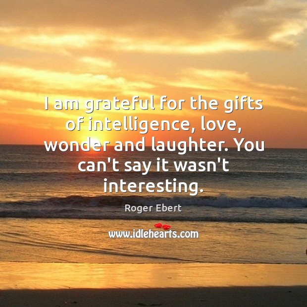 I am grateful for the gifts of intelligence, love, wonder and laughter. Image