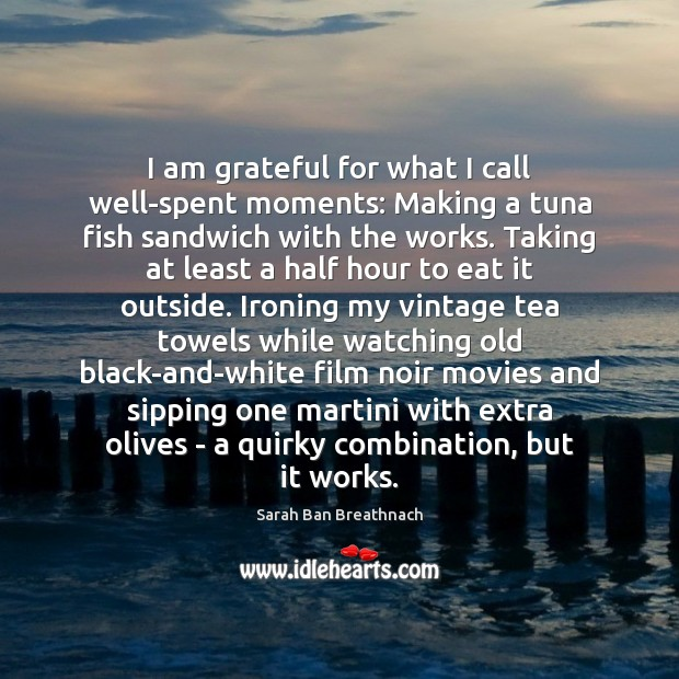 I am grateful for what I call well-spent moments: Making a tuna Sarah Ban Breathnach Picture Quote