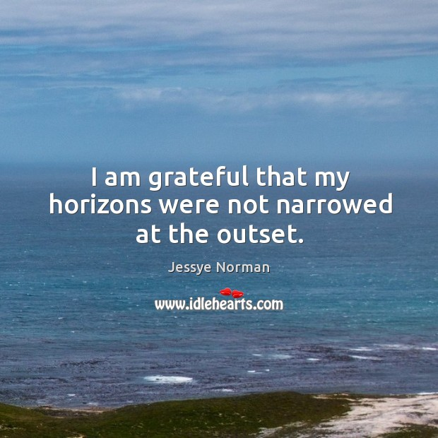 I am grateful that my horizons were not narrowed at the outset. Image