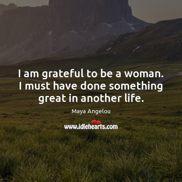 Image, I am grateful to be a woman. I must have done something great in another life.