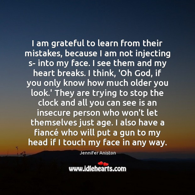 I am grateful to learn from their mistakes, because I am not Jennifer Aniston Picture Quote