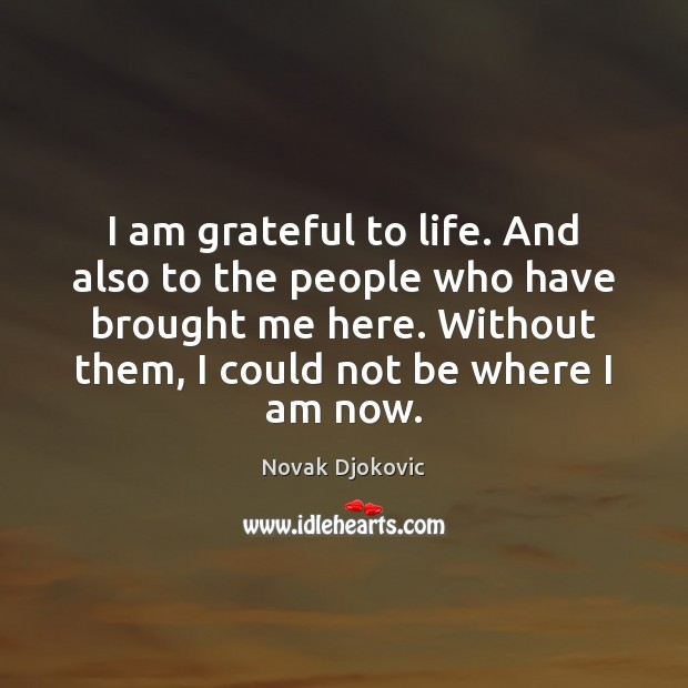 I am grateful to life. And also to the people who have Image