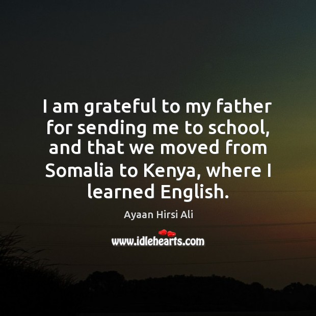 I am grateful to my father for sending me to school, and Ayaan Hirsi Ali Picture Quote