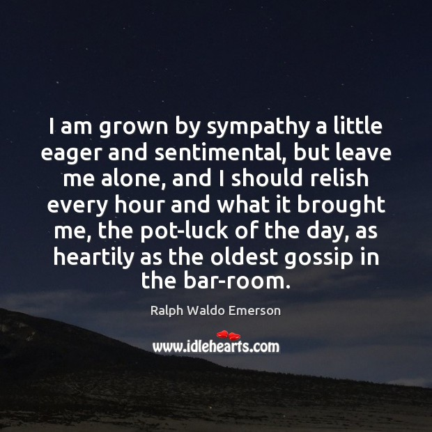 I am grown by sympathy a little eager and sentimental, but leave Image