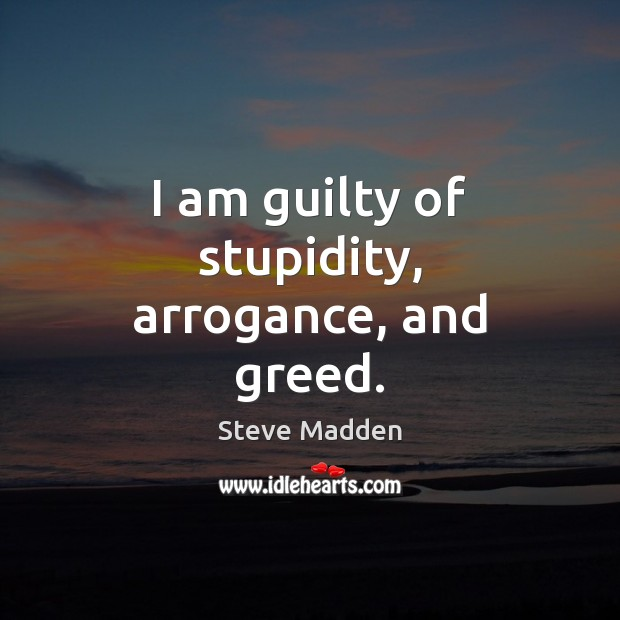 I am guilty of stupidity, arrogance, and greed. Image