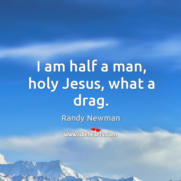 I am half a man, holy Jesus, what a drag. Randy Newman Picture Quote