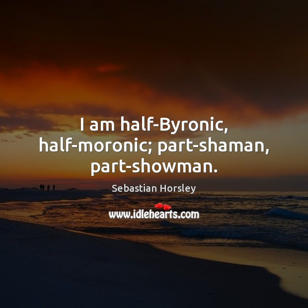 I am half-Byronic, half-moronic; part-shaman, part-showman. Image