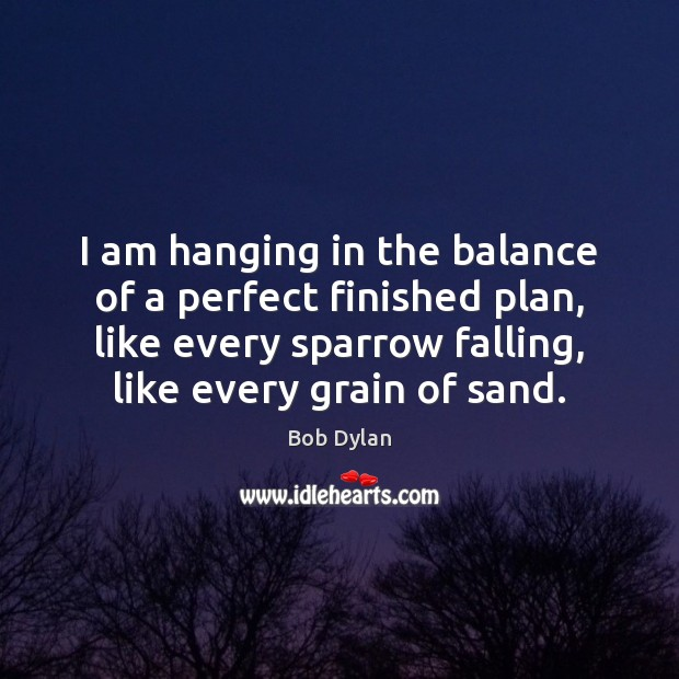I am hanging in the balance of a perfect finished plan, like Image