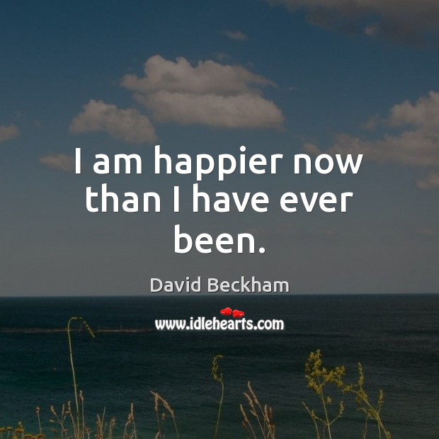I am happier now than I have ever been. David Beckham Picture Quote