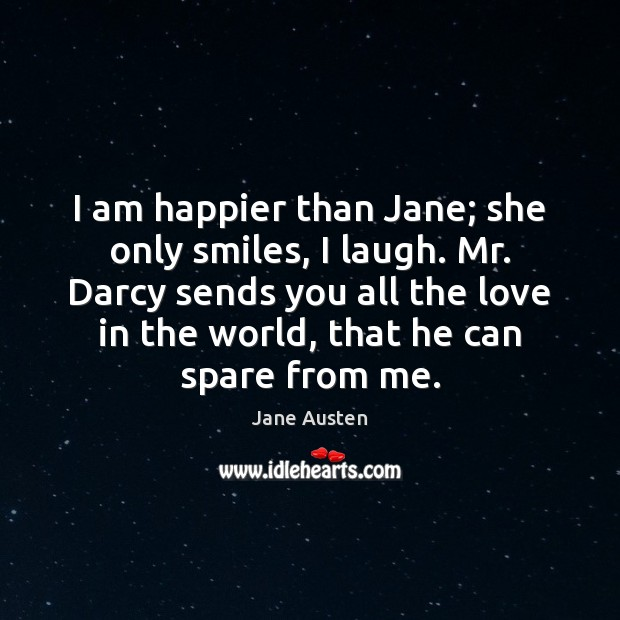 I am happier than Jane; she only smiles, I laugh. Mr. Darcy Image