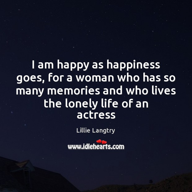 I am happy as happiness goes, for a woman who has so Lillie Langtry Picture Quote