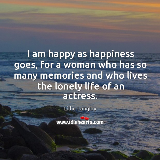 I am happy as happiness goes, for a woman who has so many memories and who lives the lonely life of an actress. Lillie Langtry Picture Quote