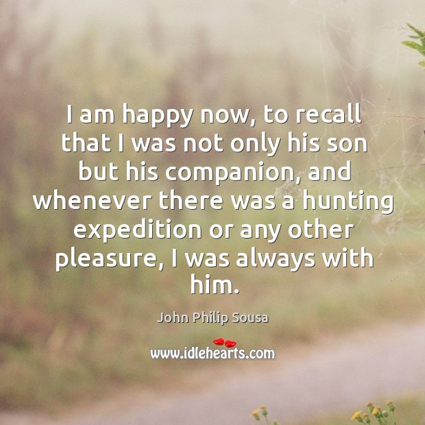 I am happy now, to recall that I was not only his son but his companion, and whenever there was John Philip Sousa Picture Quote
