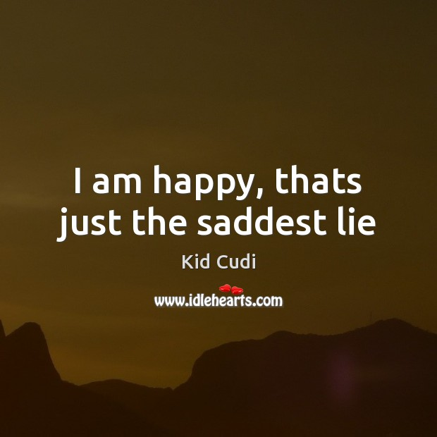 I am happy, thats just the saddest lie Kid Cudi Picture Quote