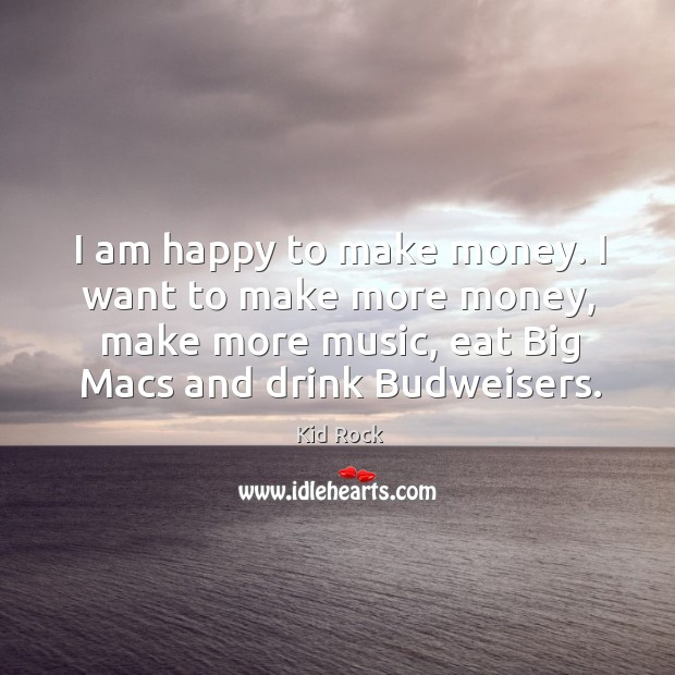 I am happy to make money. I want to make more money, make more music Image