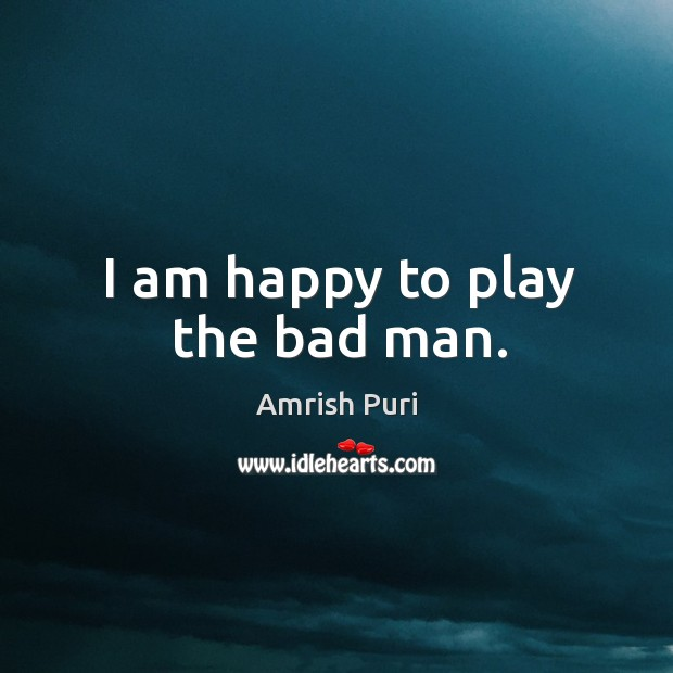 Image, I am happy to play the bad man.