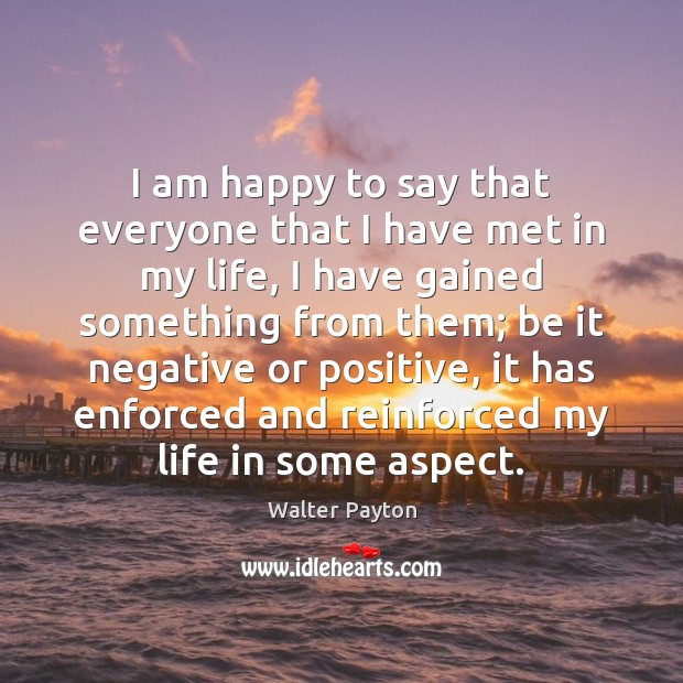 I am happy to say that everyone that I have met in Walter Payton Picture Quote