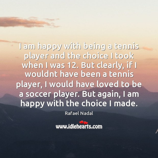 I am happy with being a tennis player and the choice I Rafael Nadal Picture Quote