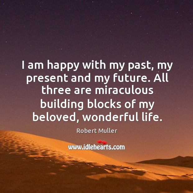 I am happy with my past, my present and my future. All Image