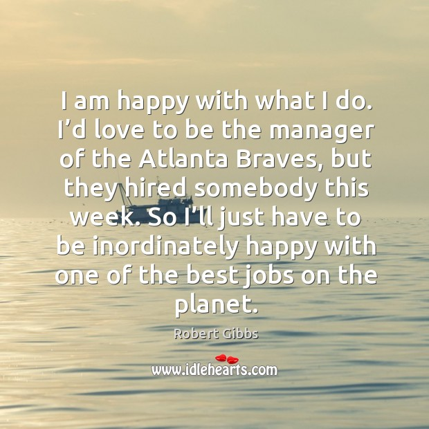Image, I am happy with what I do. I'd love to be the manager of the atlanta braves