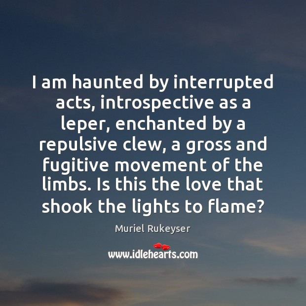 I am haunted by interrupted acts, introspective as a leper, enchanted by Muriel Rukeyser Picture Quote