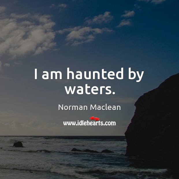 I am haunted by waters. Norman Maclean Picture Quote