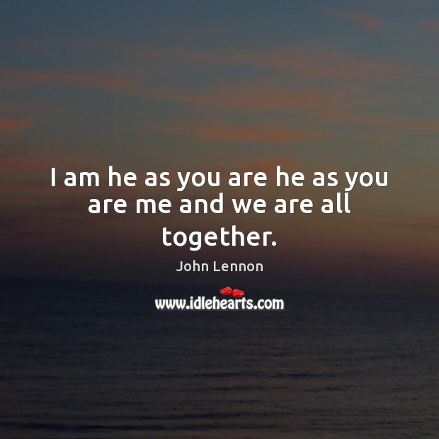 Image, I am he as you are he as you are me and we are all together.