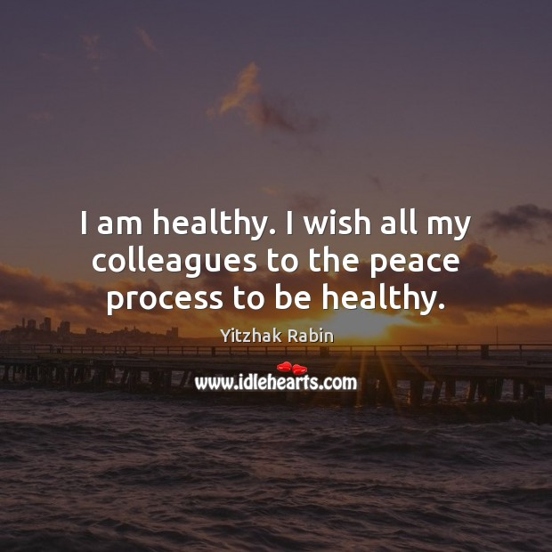I am healthy. I wish all my colleagues to the peace process to be healthy. Yitzhak Rabin Picture Quote