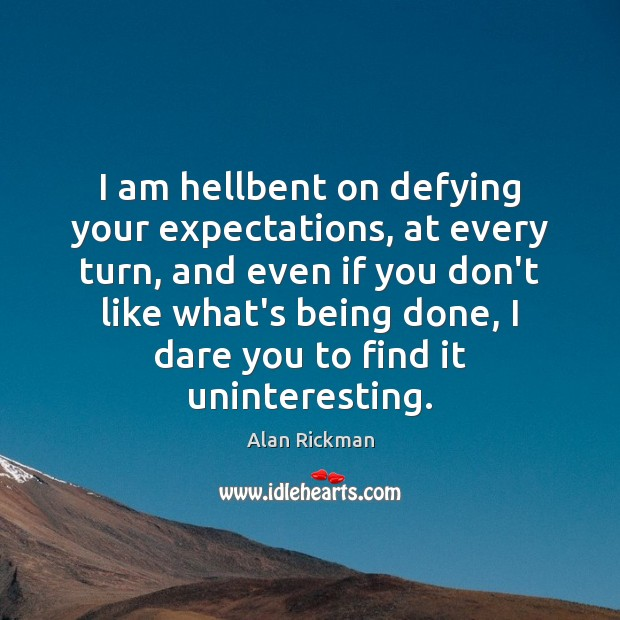 I am hellbent on defying your expectations, at every turn, and even Alan Rickman Picture Quote