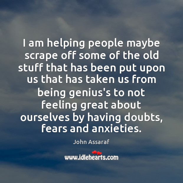 John Assaraf Picture Quote image saying: I am helping people maybe scrape off some of the old stuff