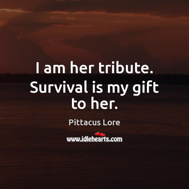 I am her tribute. Survival is my gift to her. Pittacus Lore Picture Quote