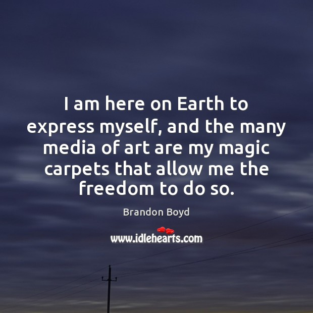 I am here on Earth to express myself, and the many media Image