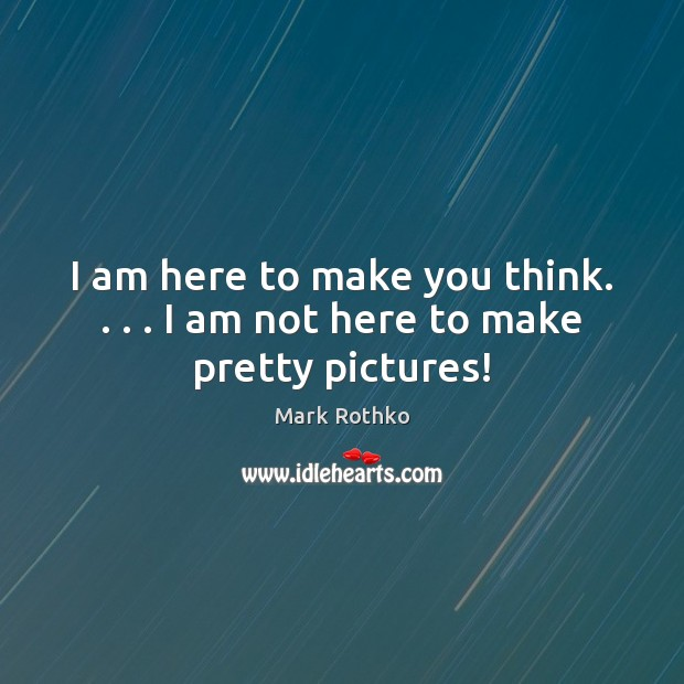 I am here to make you think. . . . I am not here to make pretty pictures! Image