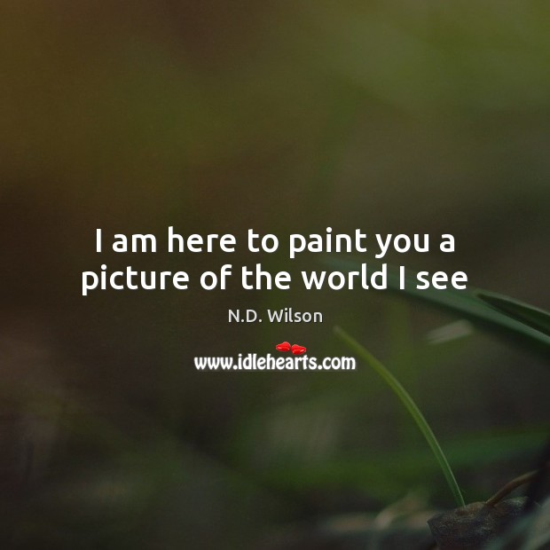 I am here to paint you a picture of the world I see Image