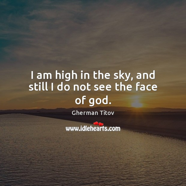 Image, I am high in the sky, and still I do not see the face of god.