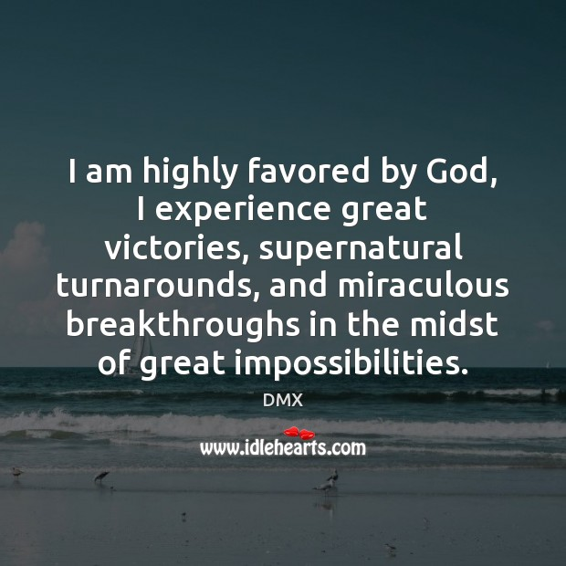I am highly favored by God, I experience great victories, supernatural turnarounds, DMX Picture Quote