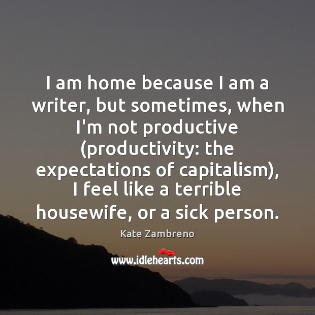 I am home because I am a writer, but sometimes, when I'm Image